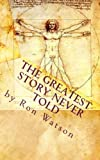 The Greatest Story Never Told: The Book That Will Change Your Life