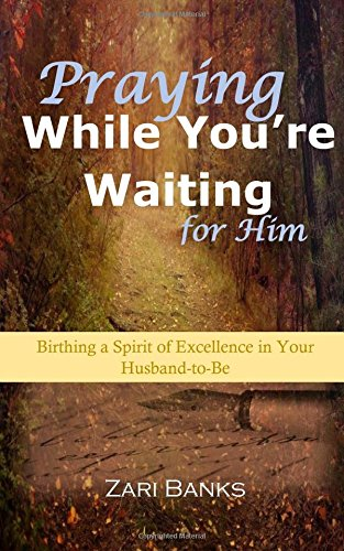 Praying While You're Waiting for Him: Birthing a Spirit of Excellence in Your Husband-To-Be