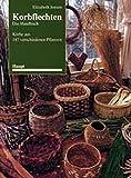 Korbflechten - Das Handbuch: Körbe aus 147 verschiedenen Pflanzen