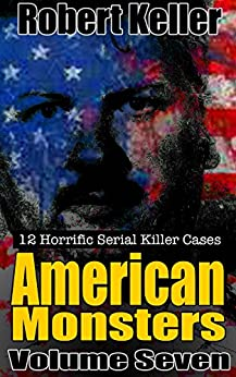 True Crime: American Monsters Vol. 7: 12 Horrific American Serial Killers (Serial Killers US) by [Keller, Robert]