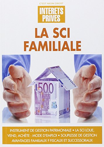 La SCI familiale: Instrument de gestion patrimoniale. La SCI loue, vend, achète : mode d'emploi. Souplesse de gestion. Avantages familiaux ? Fiscaux et successoraux..