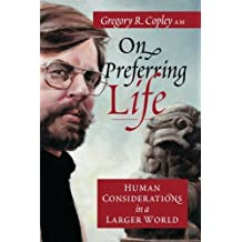On Preferring Life: Human Considerations in a Larger World by Gregory Rolph Copley AM (2010-10-01)