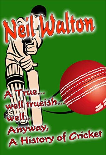 A True... well trueish... well... anyway, A History of Cricket (English Edition) por Neil Walton