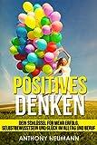 Positives Denken: Dein Schlüssel für mehr Erfolg, Selbstbewusstsein und Glück im Alltag und Beruf