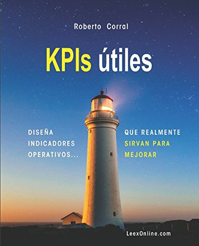 KPIs útiles: Diseña Indicadores operativos que realmente sirvan para mejorar por Roberto Corral