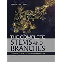 The Complete Stems and Branches: Time and Space in Classical Acupuncture: Written by Roisin Golding, 2013 Edition, Publisher: Moondance Publishers [Paperback]