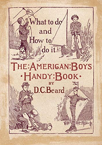 The American Boy's Handy Book What to Do and How to Do It