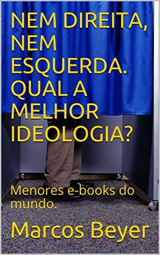 NEM DIREITA, NEM ESQUERDA. QUAL A MELHOR IDEOLOGIA? : Menores e-books do mundo. (Portuguese Edition)
