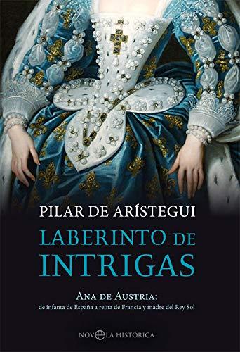Laberinto de intrigas: Ana de Austria: de infanta de España a reina de Francia y madre del Rey Sol (Novela histórica) por Pilar de Arístegui Petit