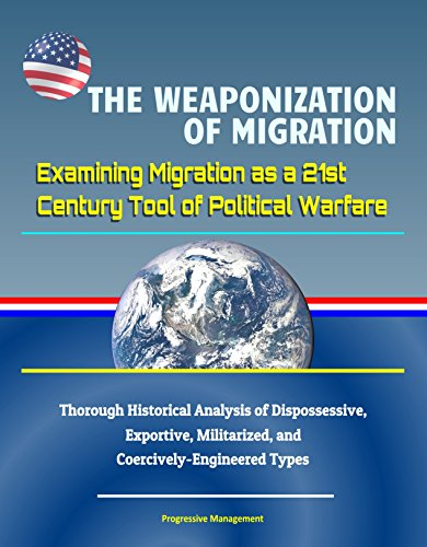 The Weaponization of Migration: Examining Migration as a 21st Century Tool of Political Warfare - Thorough Historical Analysis of Dispossessive, Exportive, ... Types (English Edition)