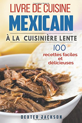 Livre de Cuisine Mexicain à la Cuisinière Lente: 100 Recettes Faciles et Délicieuses (Mijoteuse: Mexican Slow Cooker Cookbook - French Edition)