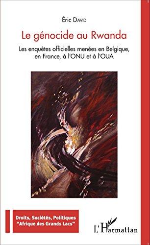 Le génocide au Rwanda: Les enquêtes officielles menées en Belgique, en France, à l'ONU et à l'OUA (Droits, Sociétés, Politiques