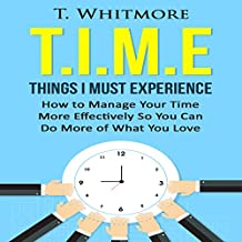 T.I.M.E: Things I Must Experience: How to Manage Your Time More Effectively so You Can Do More of What You Love