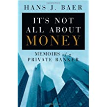 Its Not All About the Money: Memoirs of a Private Banker