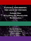 Natural Philosophy: The Logic of Physics: Volume One: Describing the World with Mathematics (English Edition)