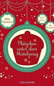 Plätzchen unter dem Mistelzweig: E-Book Only Weihnachtskurzgeschichte von [Clements, Abby]