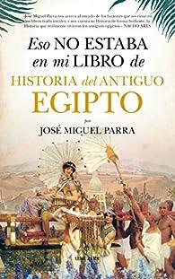 Eso no estaba en mi libro de Historia del Antiguo Egipto par  José Miguel Parra Ortiz