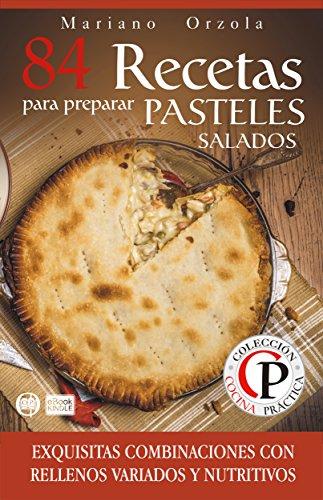 84 RECETAS PARA PREPARAR PASTELES SALADOS: Exquisitas combinaciones con rellenos variados y nutritivos (Colección Cocina Práctica) por Mariano Orzola