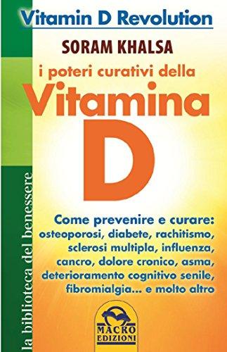 I poteri curativi della vitamina D: Vitamin D Revolution. Come prevenire e curare: osteoporosi, diabete, rachitismo, sclerosi multipla, influenza, cancro, dolore cronico, asma, deteriora