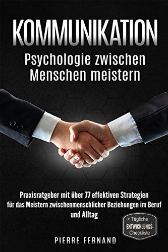 Kommunikation meistern: Psychologie zwischen Menschen meistern, Praxisratgeber mit über 77 effektiven Strategien für das Meistern zwischenmenschlicher Beziehungen im Beruf und Alltag