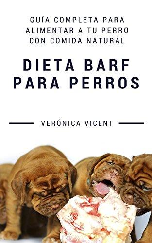 Dieta BARF para perros: Guía completa para alimentar a tu perro con comida natural por Verónica Vicent Cruz