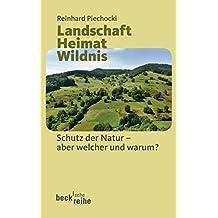 Landschaft Heimat Wildnis: Schutz der Natur - aber welcher und warum?