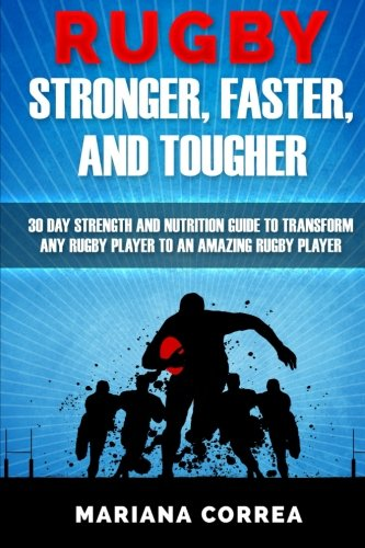 RUGBY STRONGER, FASTER, and TOUGHER: 30 DAY STRENGTH AND NUTRITION GUIDE To TRANSFORM ANY RUGBY PLAYER TO AN AMAZING RUGBY PLAYER por Mariana Correa