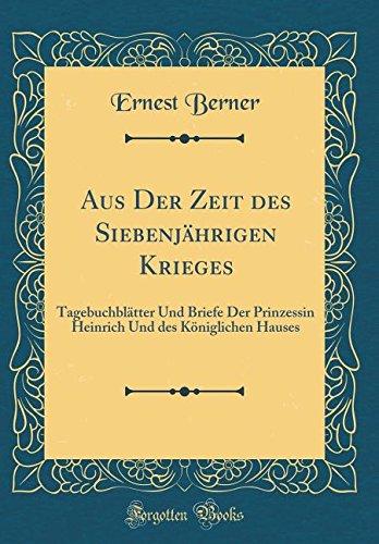 Aus Der Zeit des Siebenjährigen Krieges: Tagebuchblätter Und Briefe Der Prinzessin Heinrich Und des Königlichen Hauses (Classic Reprint) (Krieg Haus)