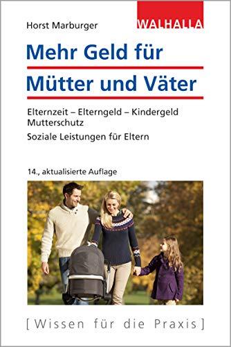 Mehr Geld für Mütter und Väter: Elternzeit - Elterngeld - Kindergeld - Mutterschutz; Soziale Leistungen für Eltern