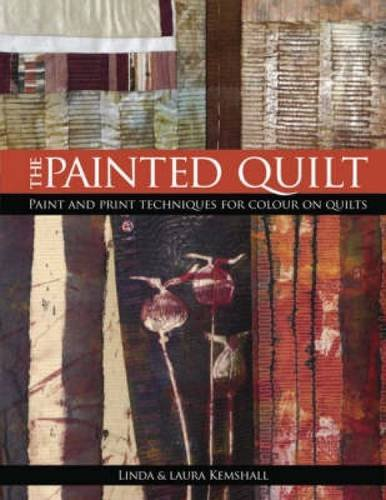 The Painted Quilt: Paint and Print Techniques for Colour on Quilts