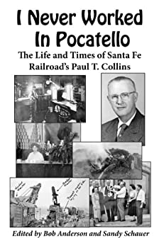 I Never Worked In Pocatello — The Life and Times of Santa Fe Railroad's Paul T. Collins (English Edition) di [Collins, Paul T.]