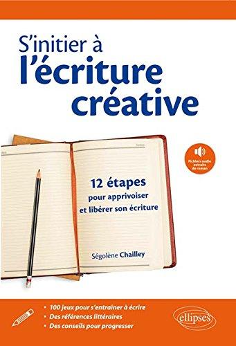 s'Initier à l'Écriture Créative 12 Etapes pour Apprivoiser et Libérer Son Écriture par Ségolène Chailley