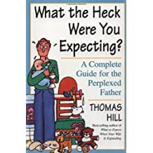 What the Heck Were You Expecting?: A Complete Guide for the Perplexed Father by Thomas Hill (1-May-2000) Paperback
