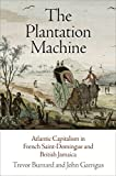 The Plantation Machine: Atlantic Capitalism in French Saint-Domingue and British Jamaica (Early Modern Americas)