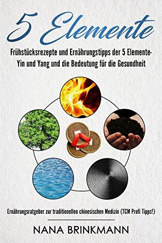 5 Elemente :Frühstücksrezepte und Ernährungstipps der 5 Elemente- Yin und Yang und die Bedeutung für die Gesundheit; Ernährungsratgeber zur traditionellen chinesischen Medizin (TCM Profi Tipps!) - Rechts Traditionelle Holz