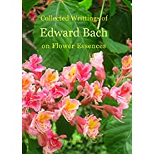 Collected Writings of Edward Bach on Flower Essences (English Edition)