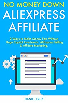 No Money Down AliExpress Affiliate: 2 Ways to Make Money Fast Without Huge Capital Investments. AliExpress Selling & Affiliate Marketing. (English Edition) de [Cruz, Daniel]