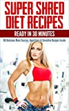 Super Shred Diet Recipes: Ready in 30 Minutes - 80 Delicious Main Courses, Appetizers & Smoothie Recipes Inside (English Edition)