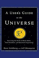 A User's Guide to the Universe: Surviving the Perils of Black Holes, Time Paradoxes, and Quantum Uncertainty by Dave Goldberg (2010-02-28)