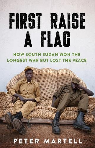 First Raise a Flag: How South Sudan Won the Longest War but Lost the Peace par Peter Martell