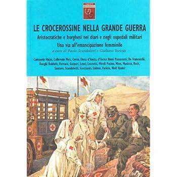 Le Crocerossine Nella Grande Guerra. Una Via All'emancipazione Femminile. Aristocratiche E Borghesi Nei Diari E Negli Ospedali Militari