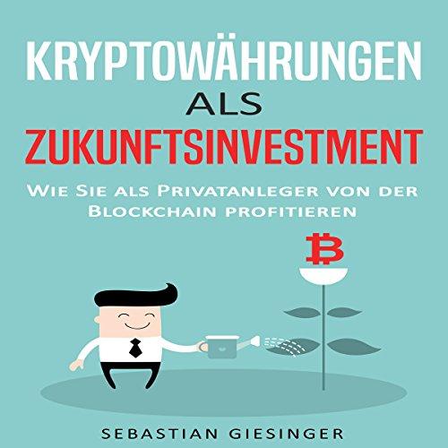 Kryptowährungen als Zukunftsinvestment - Wie Sie als Privatanleger von der Blockchain profitieren