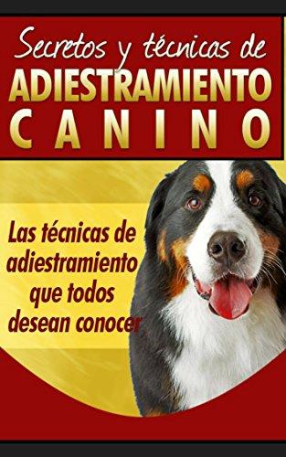 Como adiestrar un perro: Secretos y técnicas de adiestramiento canino, Las técnicas de adiestramiento que todos desean conocer, como entrenar tu perro de forma facil et eficaz