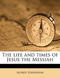 The life and times of Jesus the Messiah by Alfred Edersheim (2011-05-23)