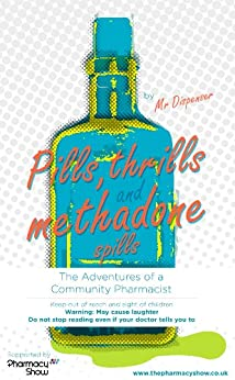 Pills, Thrills and Methadone Spills: The Adventures of a Community Pharmacist by [Dispenser, Mr]