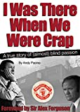 I Was There When We Were Crap: A Manchester United Fan's Journey Through The Lost Years