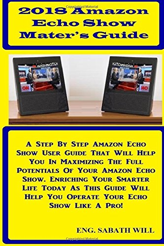 2018 Amazon Echo Show Master's Guide: A Step By Step Amazon Echo Show User Guide That Will Help You In Maximizing The Full Potentials Of Your Amazon Help You Operate Your Echo Show Like A Pro! (Guide-batterien Pro)