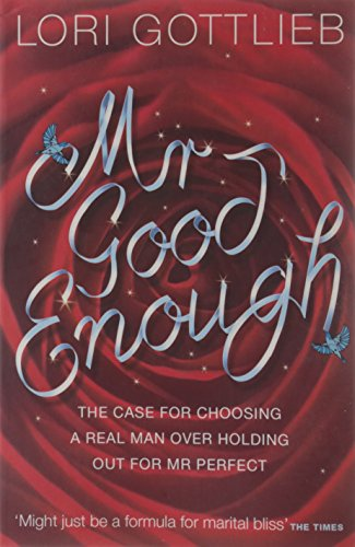 Mr Good Enough: The case for choosing a Real Man over holding out for Mr Perfect por Lori Gottlieb