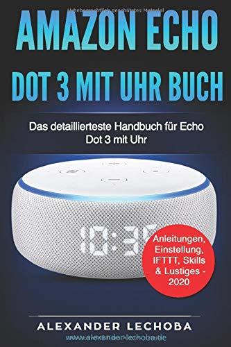 Amazon Echo Dot 3 mit Uhr - Buch: Das detaillierteste Handbuch für das Amazon Dot 3 mit Uhr   Anleitungen, Einstellung, IFTTT, Skills  & Lustiges -  2020