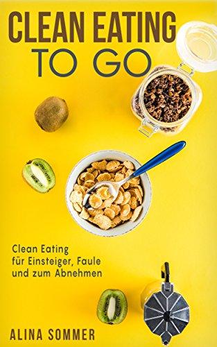 Clean Eating To Go : Clean Eating für Einsteiger, Faule und zum Abnehmen (Lifestyle-gesundheit-rezepte)